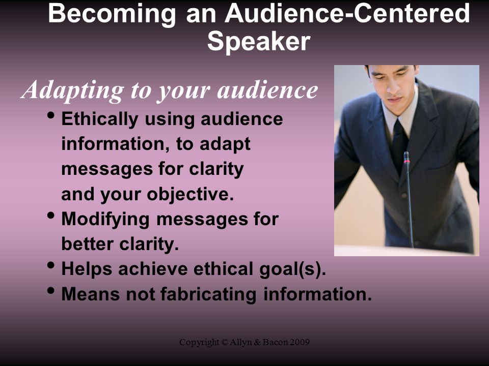 Copyright © Allyn & Bacon 2009 Adapting to your audience Ethically using audience information, to adapt messages for clarity and your objective.
