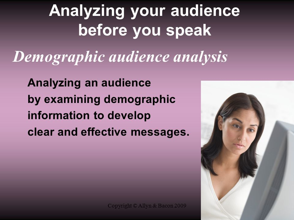 Copyright © Allyn & Bacon 2009 Analyzing your audience before you speak Demographic audience analysis Analyzing an audience by examining demographic information to develop clear and effective messages.