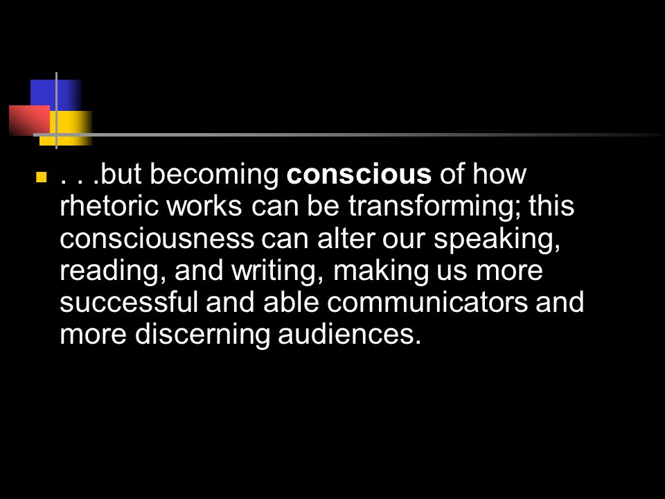 ...but becoming conscious of how rhetoric works can be transforming; this consciousness can alter our speaking, reading, and writing, making us more successful and able communicators and more discerning audiences.