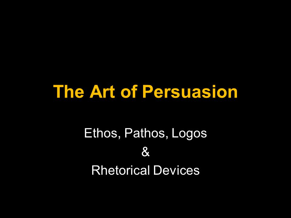 The Art of Persuasion Ethos, Pathos, Logos & Rhetorical Devices