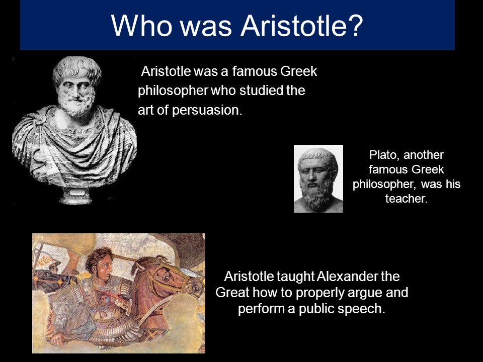 Who was Aristotle. Aristotle was a famous Greek philosopher who studied the art of persuasion.
