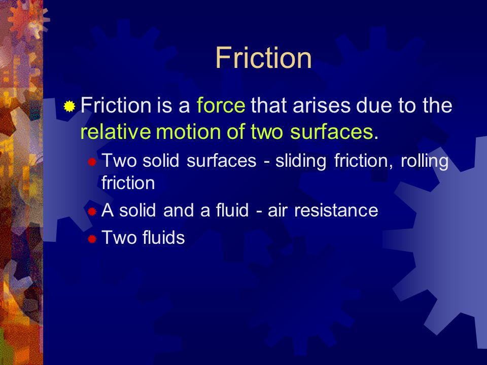 Friction  Friction is a force that arises due to the relative motion of two surfaces.