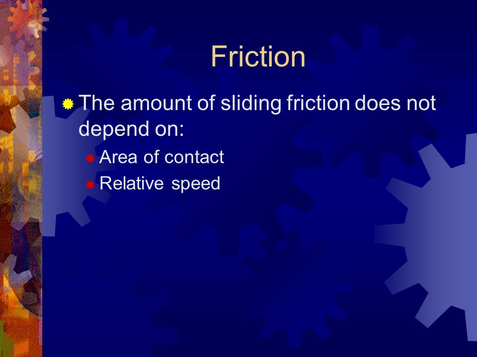 Friction  The amount of sliding friction does not depend on:  Area of contact  Relative speed