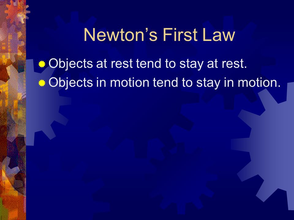 Newton's First Law  Objects at rest tend to stay at rest.