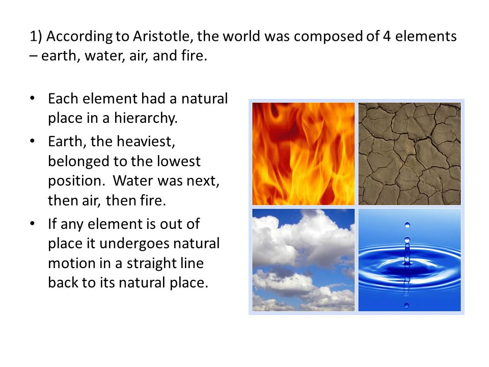 1) According to Aristotle, the world was composed of 4 elements – earth, water, air, and fire.