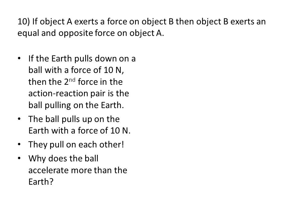 10) If object A exerts a force on object B then object B exerts an equal and opposite force on object A.