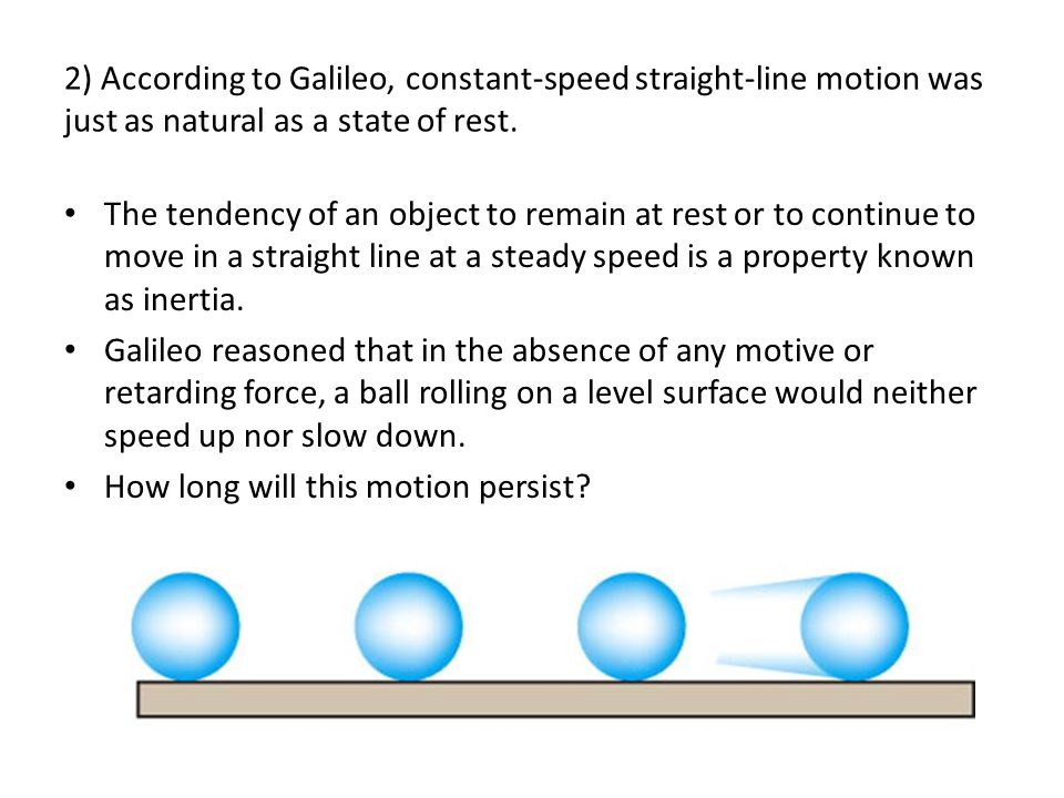2) According to Galileo, constant-speed straight-line motion was just as natural as a state of rest.