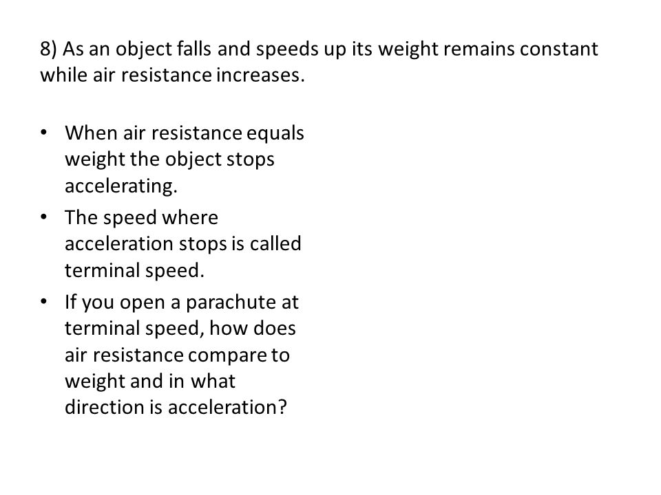 8) As an object falls and speeds up its weight remains constant while air resistance increases.