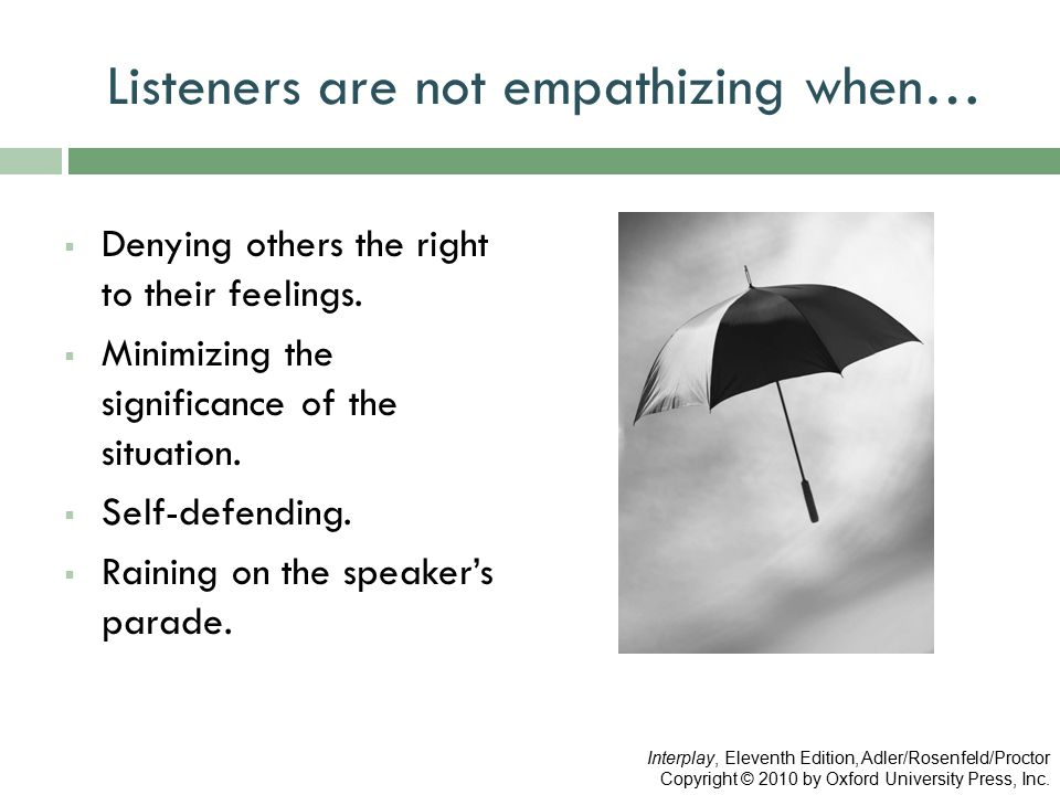 Listeners are not empathizing when…  Denying others the right to their feelings.