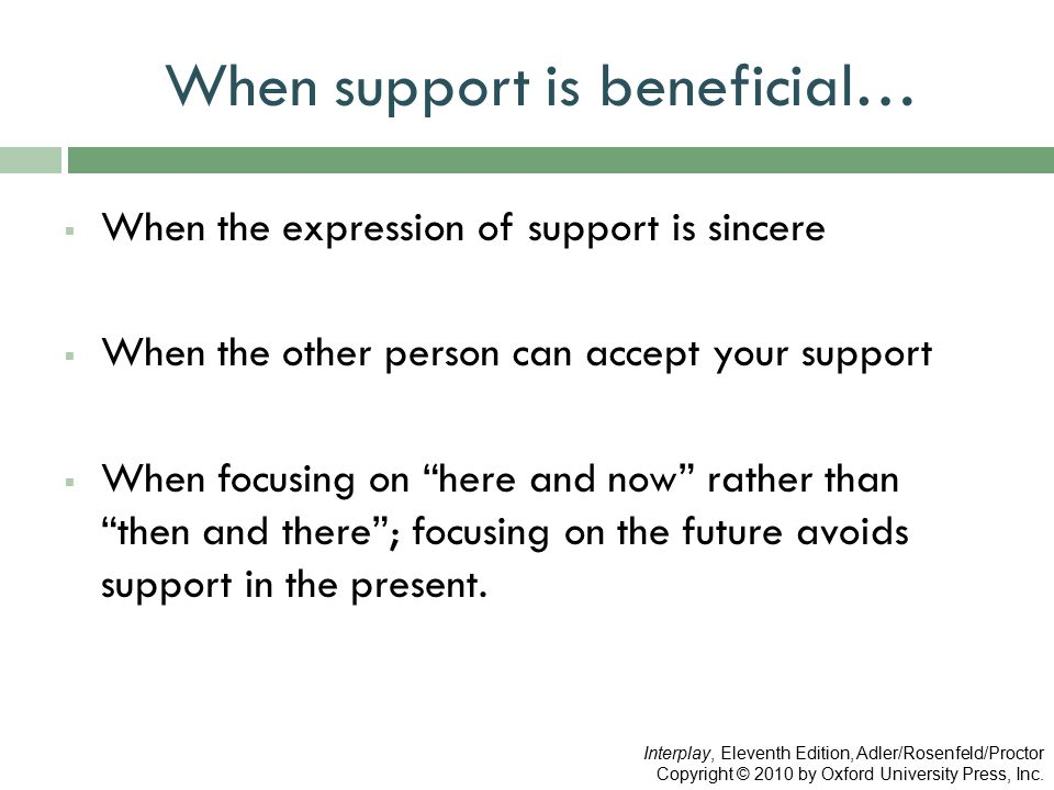 When support is beneficial…  When the expression of support is sincere  When the other person can accept your support  When focusing on here and now rather than then and there ; focusing on the future avoids support in the present.