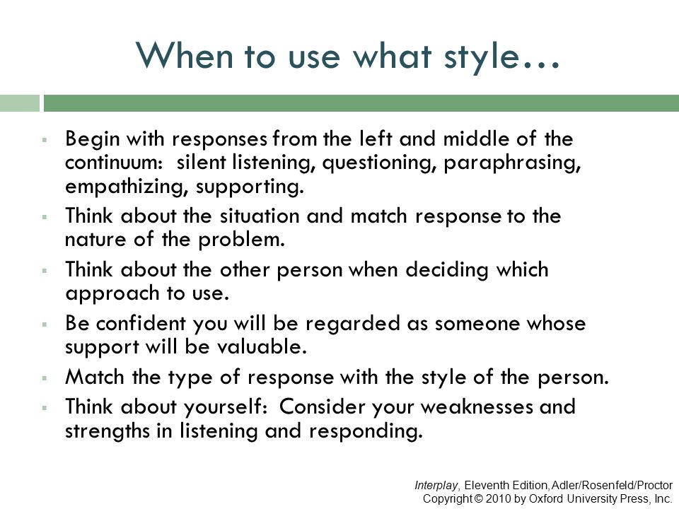 When to use what style…  Begin with responses from the left and middle of the continuum: silent listening, questioning, paraphrasing, empathizing, supporting.