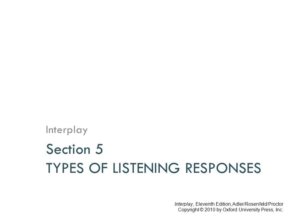 Section 5 TYPES OF LISTENING RESPONSES Interplay Interplay, Eleventh Edition, Adler/Rosenfeld/Proctor Copyright © 2010 by Oxford University Press, Inc.