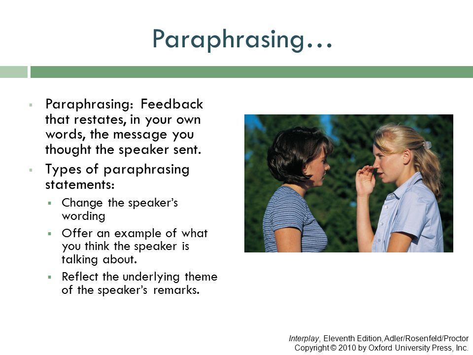 Paraphrasing…  Paraphrasing: Feedback that restates, in your own words, the message you thought the speaker sent.