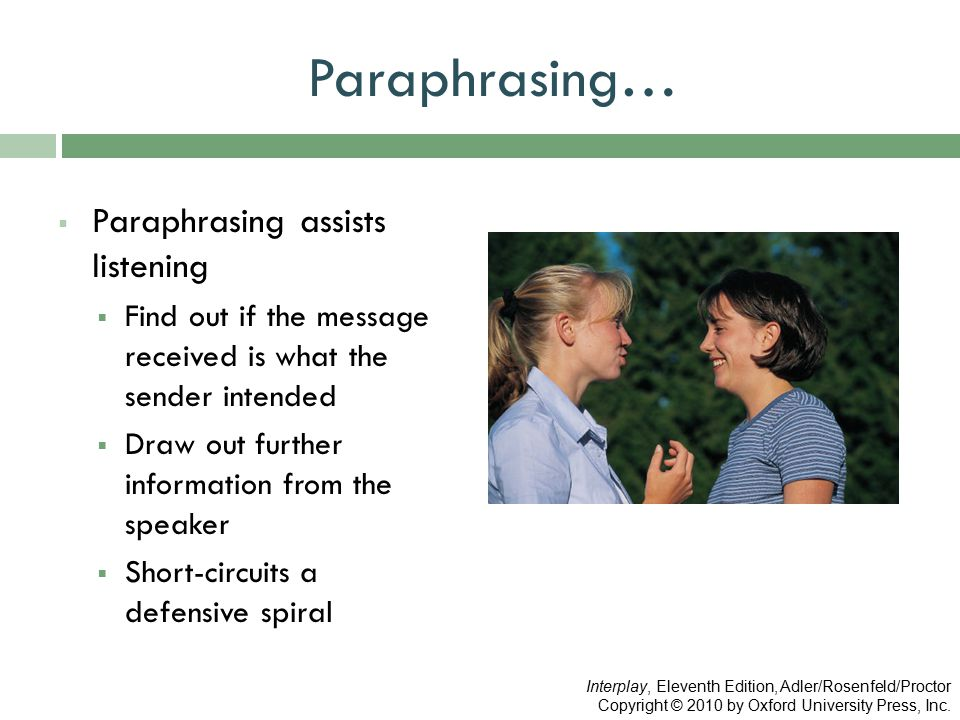 Paraphrasing…  Paraphrasing assists listening  Find out if the message received is what the sender intended  Draw out further information from the speaker  Short-circuits a defensive spiral Interplay, Eleventh Edition, Adler/Rosenfeld/Proctor Copyright © 2010 by Oxford University Press, Inc.