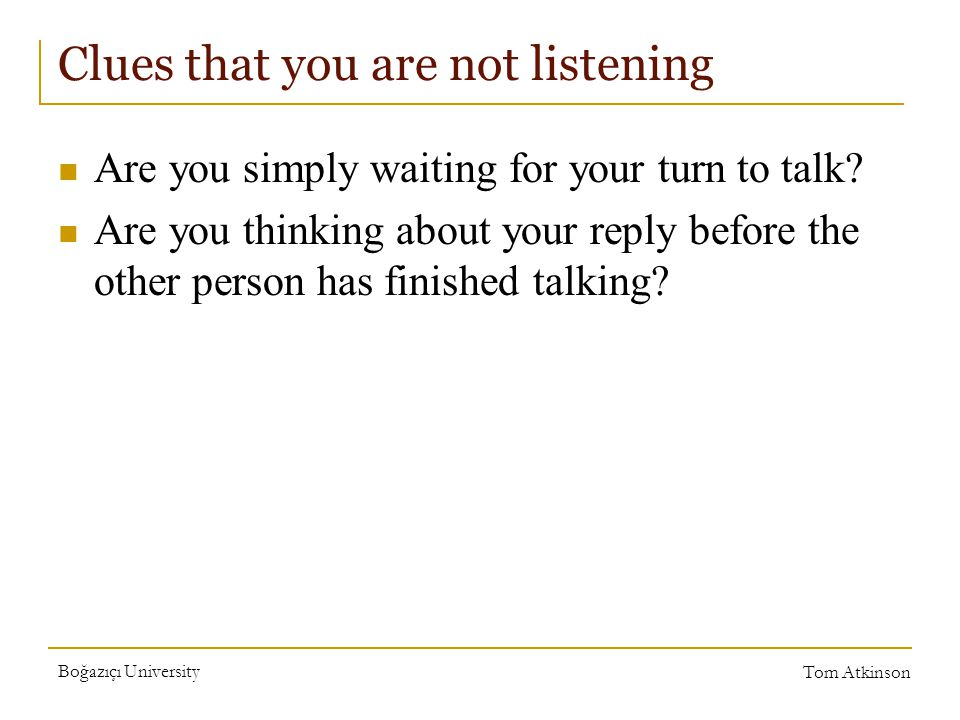 Boğazıçı University Tom Atkinson Clues that you are not listening Are you simply waiting for your turn to talk.