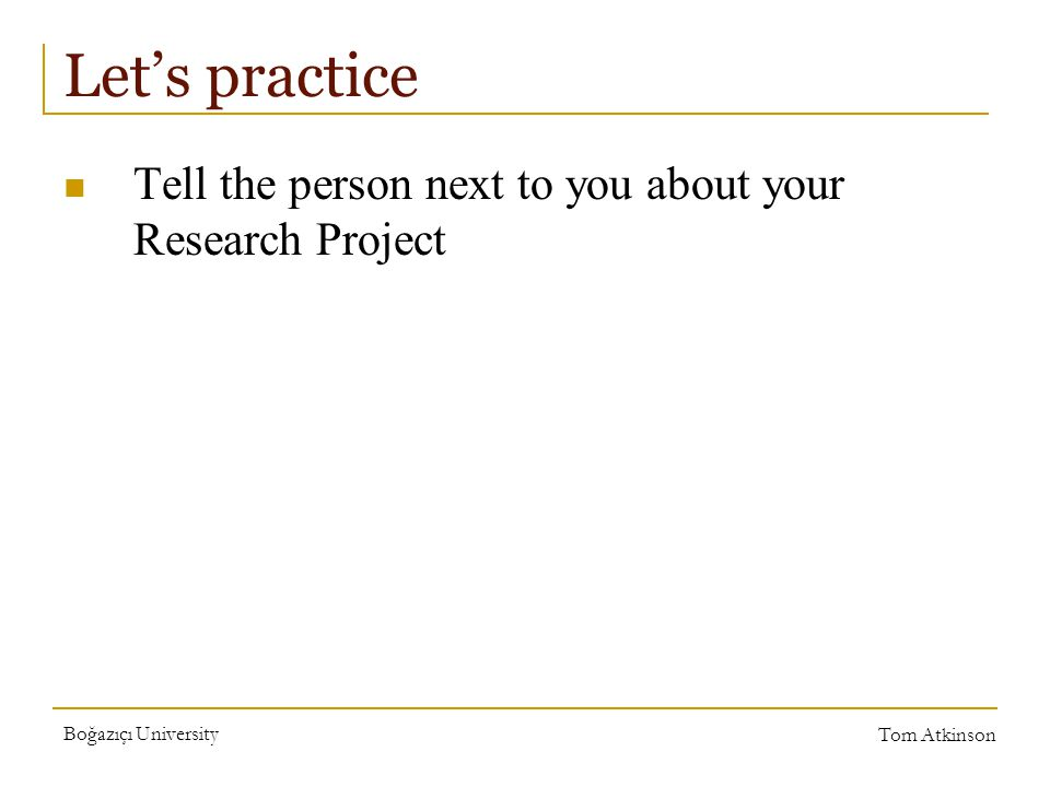 Boğazıçı University Tom Atkinson Let's practice Tell the person next to you about your Research Project