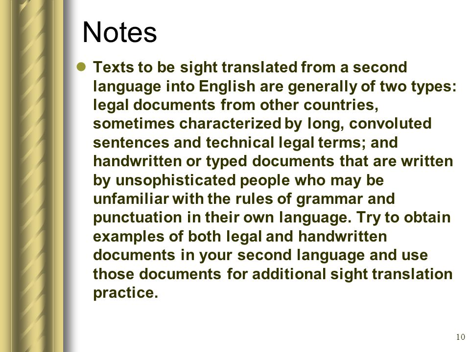 10 Notes Texts to be sight translated from a second language into English are generally of two types: legal documents from other countries, sometimes characterized by long, convoluted sentences and technical legal terms; and handwritten or typed documents that are written by unsophisticated people who may be unfamiliar with the rules of grammar and punctuation in their own language.