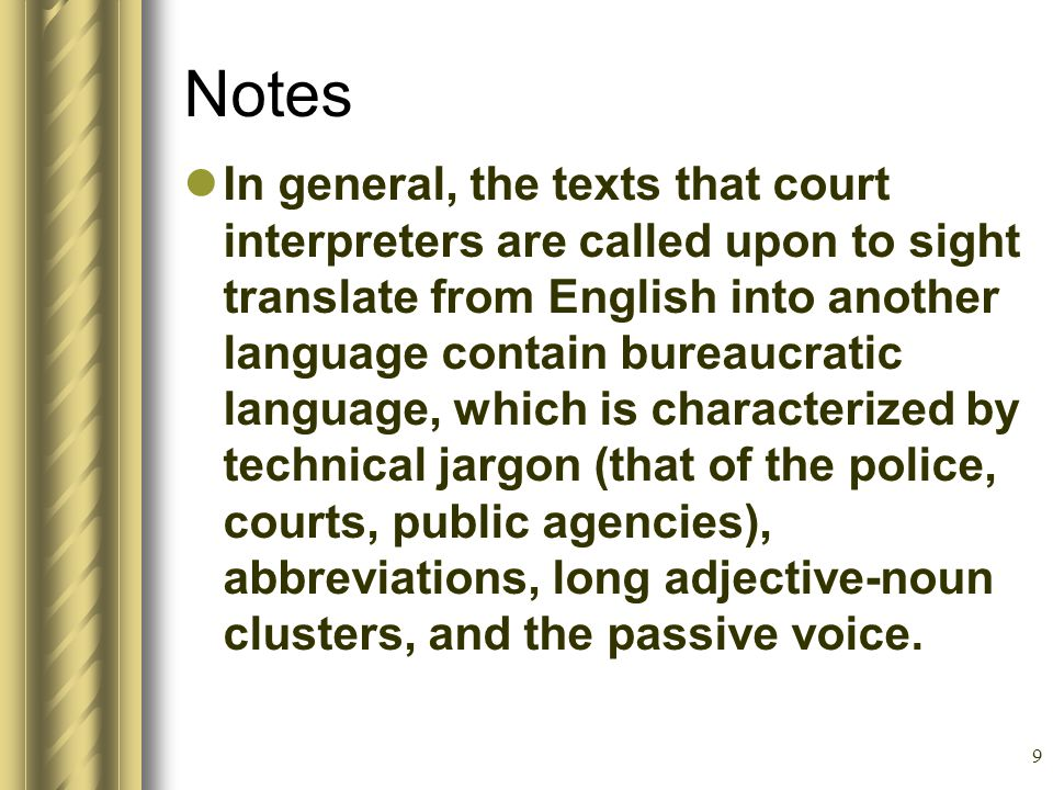 9 Notes In general, the texts that court interpreters are called upon to sight translate from English into another language contain bureaucratic language, which is characterized by technical jargon (that of the police, courts, public agencies), abbreviations, long adjective-noun clusters, and the passive voice.