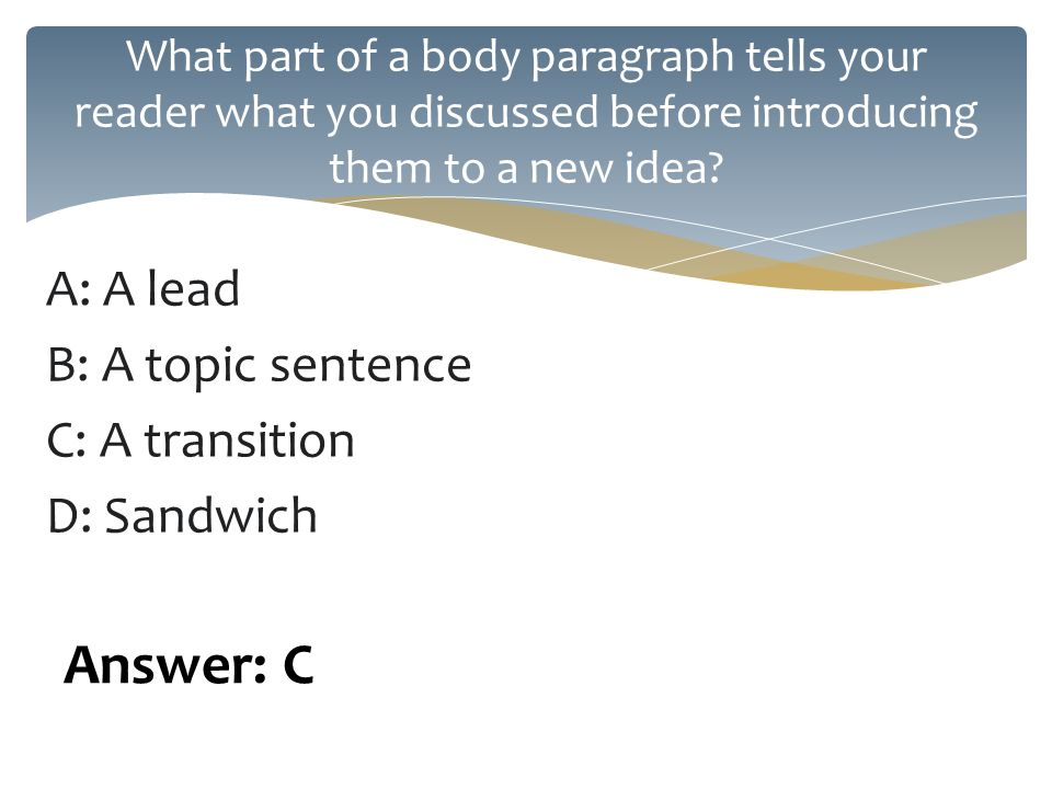 A: A lead B: A topic sentence C: A transition D: Sandwich What part of a body paragraph tells your reader what you discussed before introducing them to a new idea.