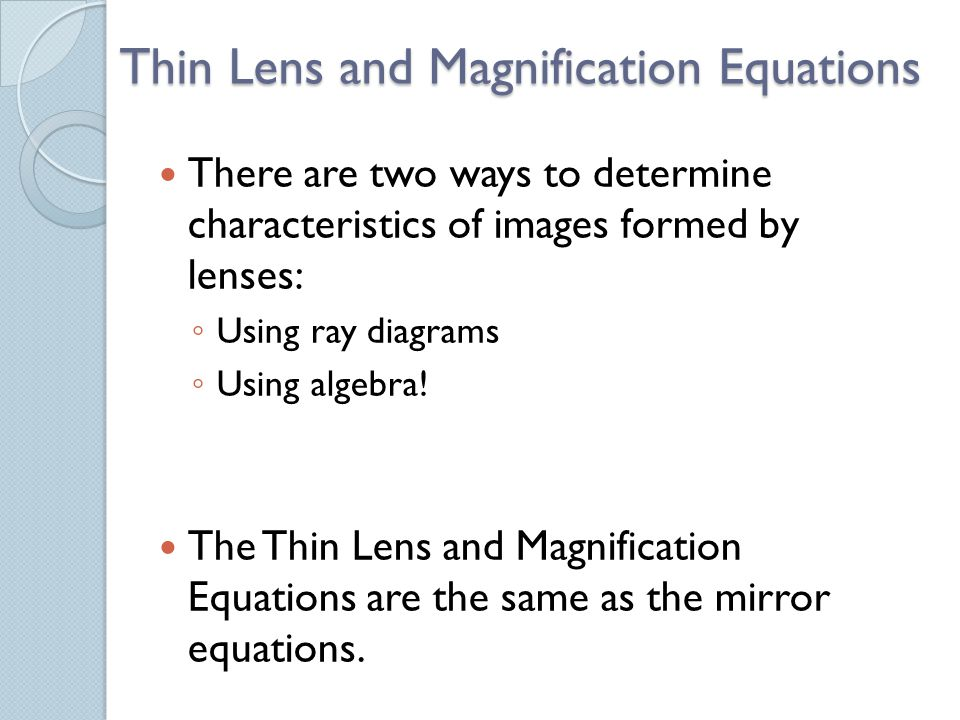 Thin Lens and Magnification Equations There are two ways to determine characteristics of images formed by lenses: ◦ Using ray diagrams ◦ Using algebra.