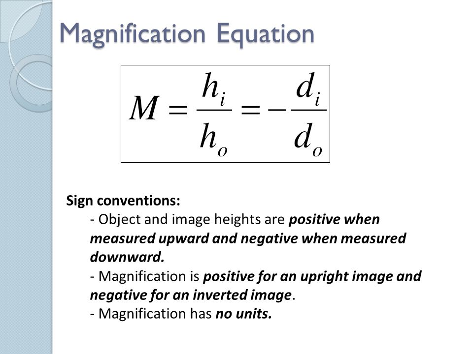 Magnification Equation Sign conventions: - Object and image heights are positive when measured upward and negative when measured downward.