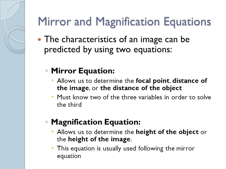 Mirror and Magnification Equations The characteristics of an image can be predicted by using two equations: ◦ Mirror Equation:  Allows us to determine the focal point, distance of the image, or the distance of the object  Must know two of the three variables in order to solve the third ◦ Magnification Equation:  Allows us to determine the height of the object or the height of the image.