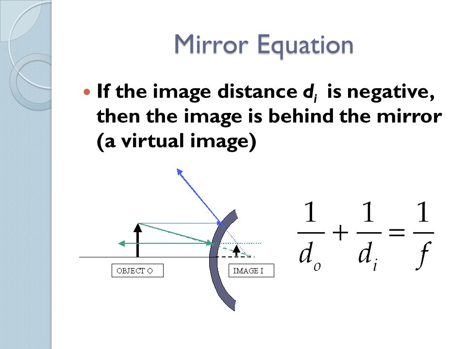 Mirror Equation If the image distance d i is negative, then the image is behind the mirror (a virtual image)