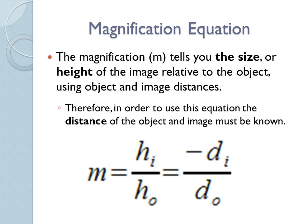 Magnification Equation The magnification (m) tells you the size, or height of the image relative to the object, using object and image distances.
