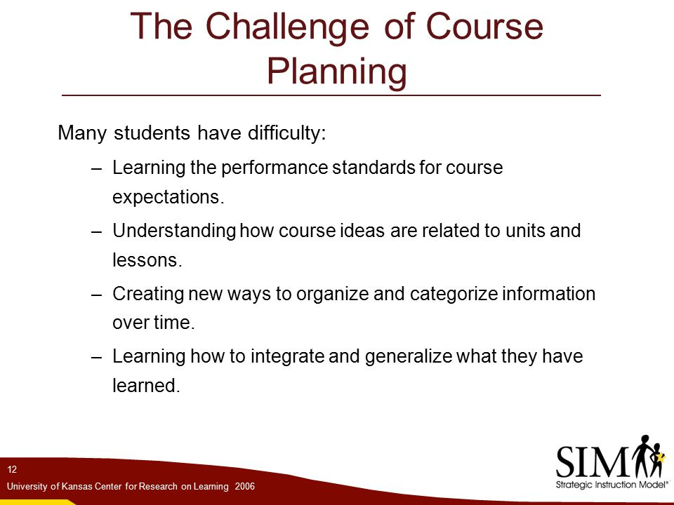 12 University of Kansas Center for Research on Learning 2006 The Challenge of Course Planning Many students have difficulty: –Learning the performance standards for course expectations.