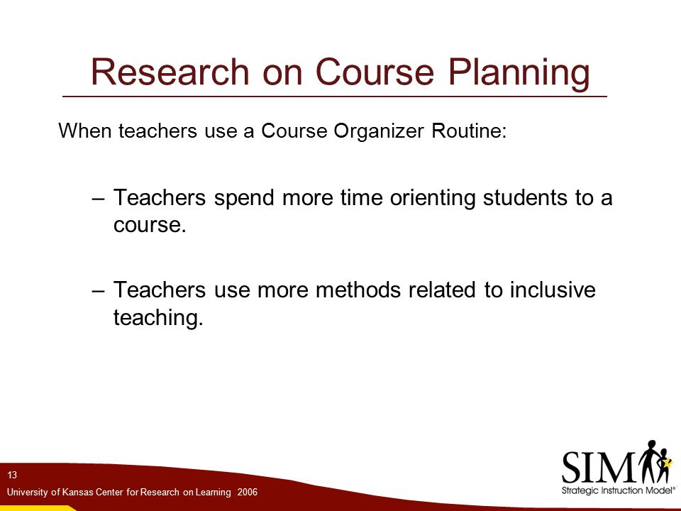 13 University of Kansas Center for Research on Learning 2006 Research on Course Planning When teachers use a Course Organizer Routine: –Teachers spend more time orienting students to a course.