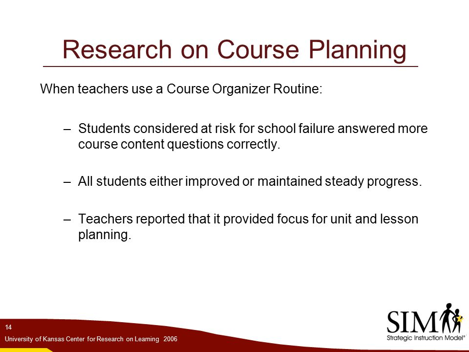 14 University of Kansas Center for Research on Learning 2006 Research on Course Planning When teachers use a Course Organizer Routine: –Students considered at risk for school failure answered more course content questions correctly.
