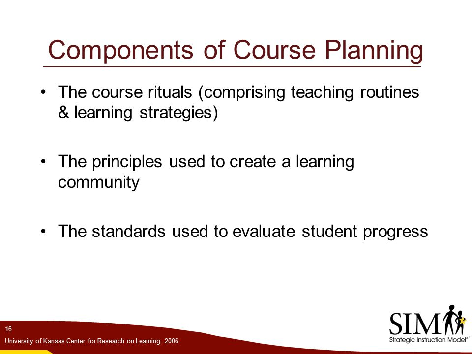 16 University of Kansas Center for Research on Learning 2006 Components of Course Planning The course rituals (comprising teaching routines & learning strategies) The principles used to create a learning community The standards used to evaluate student progress