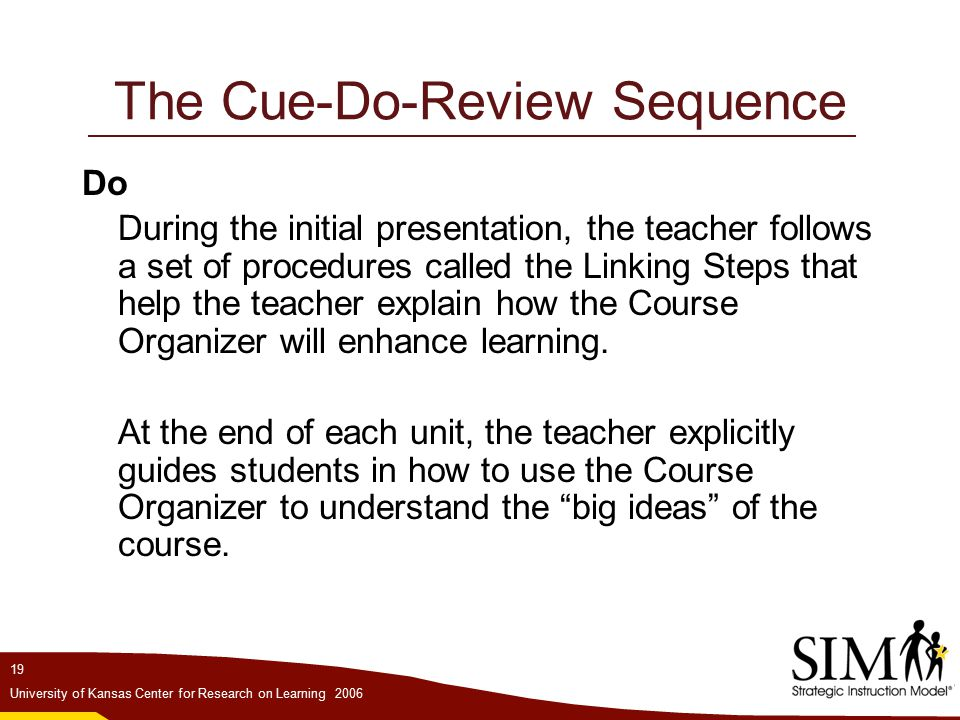 19 University of Kansas Center for Research on Learning 2006 The Cue-Do-Review Sequence Do During the initial presentation, the teacher follows a set of procedures called the Linking Steps that help the teacher explain how the Course Organizer will enhance learning.