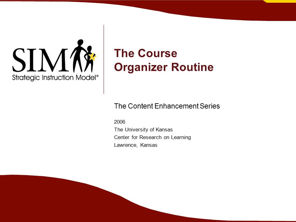 The Course Organizer Routine The Content Enhancement Series 2006 The University of Kansas Center for Research on Learning Lawrence, Kansas