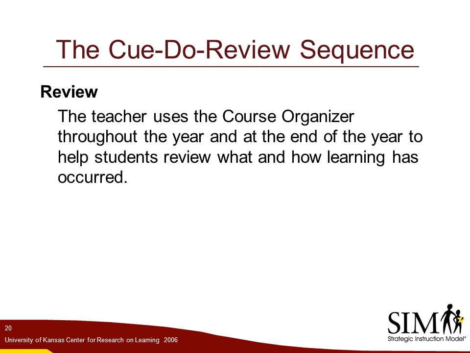 20 University of Kansas Center for Research on Learning 2006 The Cue-Do-Review Sequence Review The teacher uses the Course Organizer throughout the year and at the end of the year to help students review what and how learning has occurred.