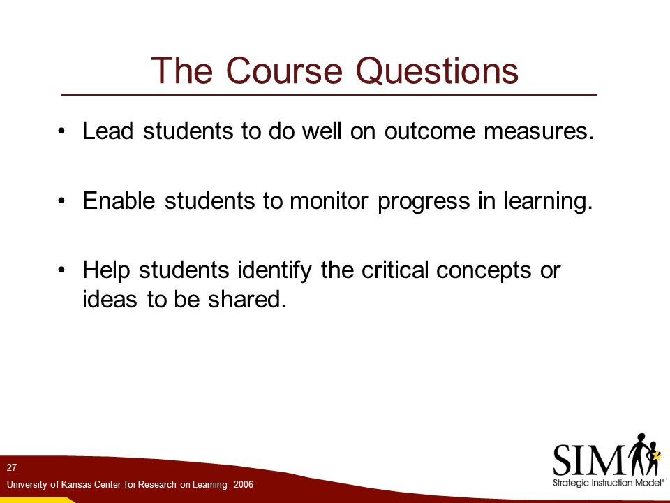27 University of Kansas Center for Research on Learning 2006 The Course Questions Lead students to do well on outcome measures.