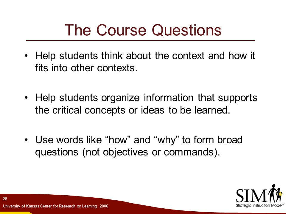 28 University of Kansas Center for Research on Learning 2006 The Course Questions Help students think about the context and how it fits into other contexts.