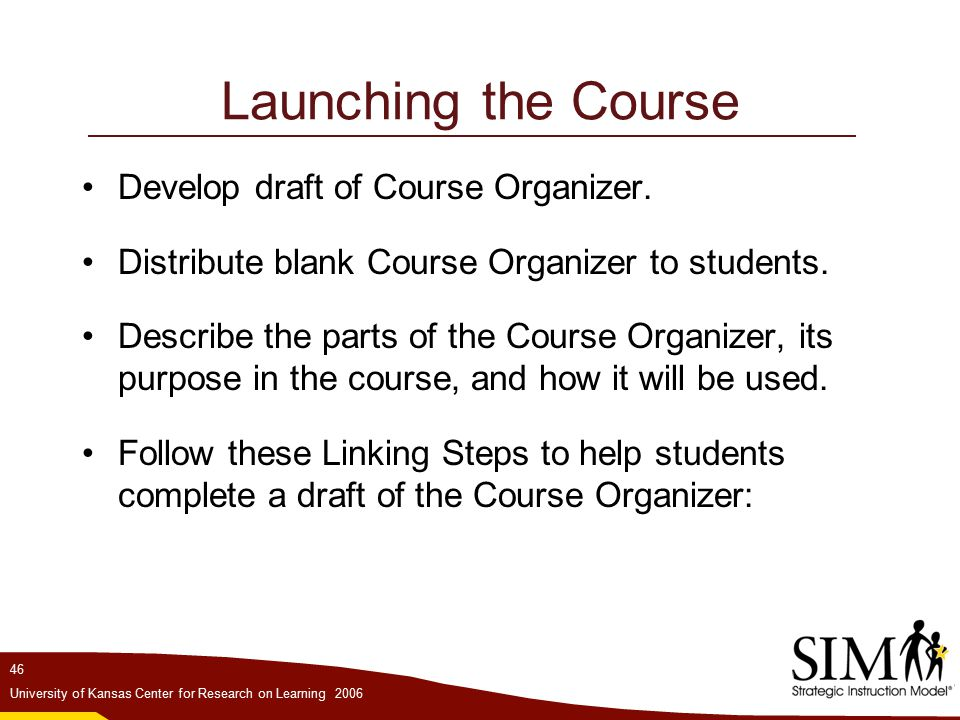 46 University of Kansas Center for Research on Learning 2006 Launching the Course Develop draft of Course Organizer.