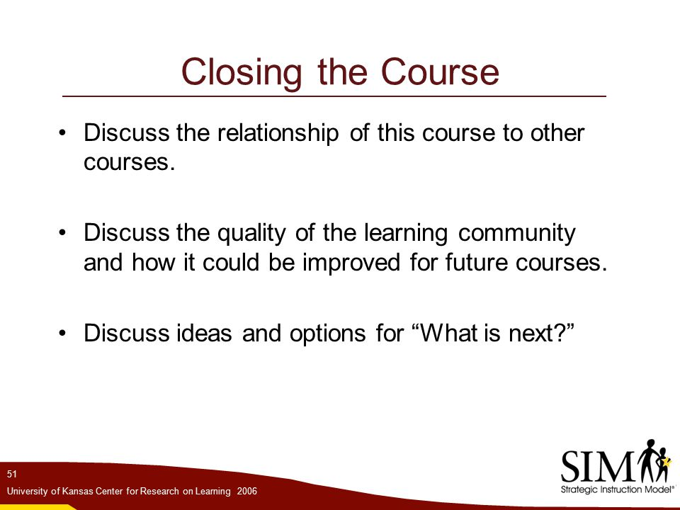 51 University of Kansas Center for Research on Learning 2006 Closing the Course Discuss the relationship of this course to other courses.