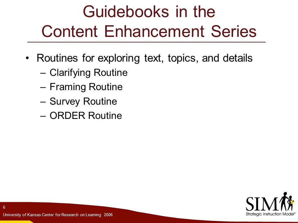 6 University of Kansas Center for Research on Learning 2006 Guidebooks in the Content Enhancement Series Routines for exploring text, topics, and details –Clarifying Routine –Framing Routine –Survey Routine –ORDER Routine