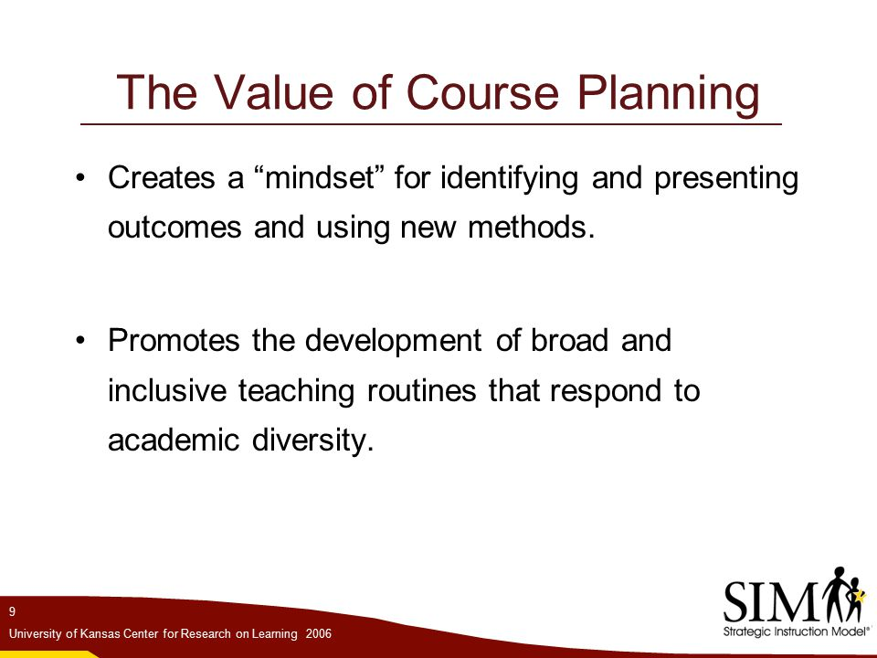 9 University of Kansas Center for Research on Learning 2006 The Value of Course Planning Creates a mindset for identifying and presenting outcomes and using new methods.