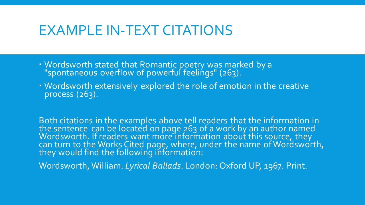 EXAMPLE IN-TEXT CITATIONS  Wordsworth stated that Romantic poetry was marked by a spontaneous overflow of powerful feelings (263).