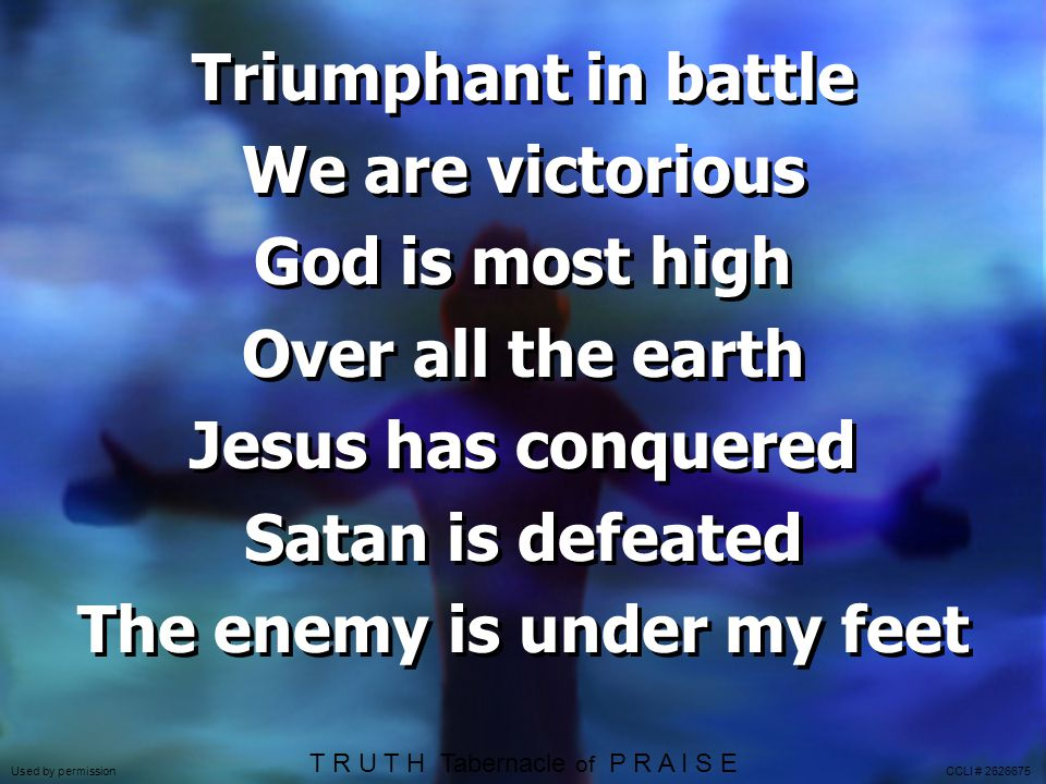 Triumphant in battle We are victorious God is most high Over all the earth Jesus has conquered Satan is defeated The enemy is under my feet T R U T H Tabernacle of P R A I S E Used by permission CCLI #