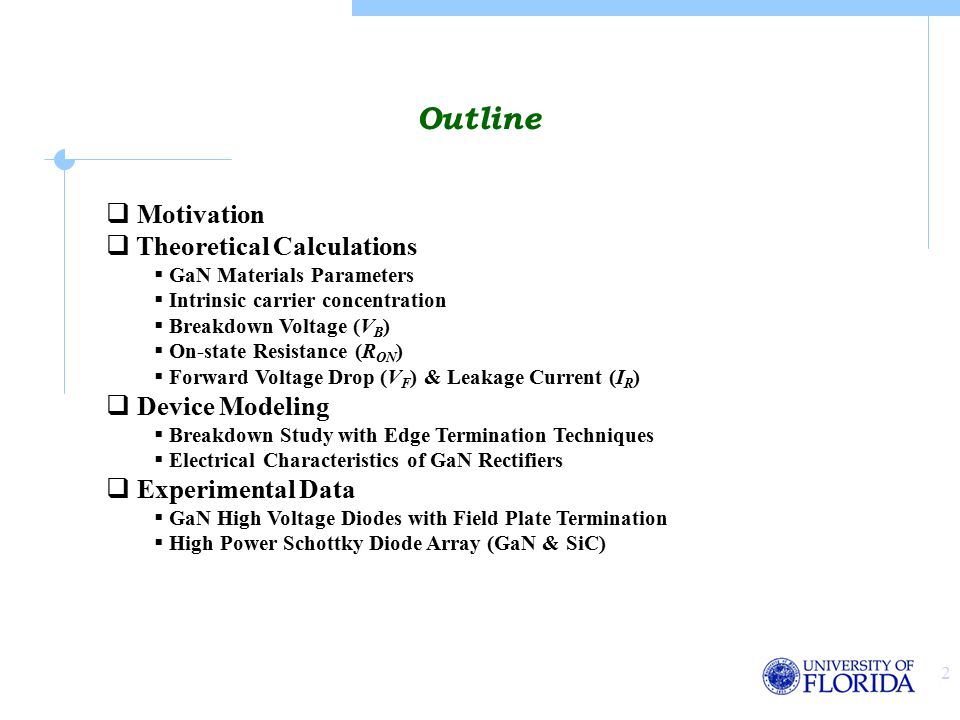 2 Outline  Motivation  Theoretical Calculations  GaN Materials Parameters  Intrinsic carrier concentration  Breakdown Voltage (V B )  On-state Resistance (R ON )  Forward Voltage Drop (V F ) & Leakage Current (I R )  Device Modeling  Breakdown Study with Edge Termination Techniques  Electrical Characteristics of GaN Rectifiers  Experimental Data  GaN High Voltage Diodes with Field Plate Termination  High Power Schottky Diode Array (GaN & SiC)