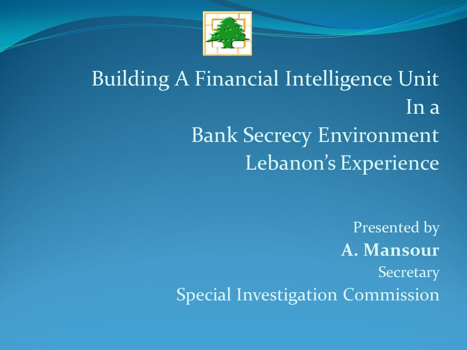 Building A Financial Intelligence Unit In a Bank Secrecy Environment Lebanon's Experience Presented by A.
