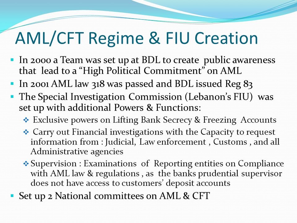 AML/CFT Regime & FIU Creation  In 2000 a Team was set up at BDL to create public awareness that lead to a High Political Commitment on AML  In 2001 AML law 318 was passed and BDL issued Reg 83  The Special Investigation Commission (Lebanon's FIU) was set up with additional Powers & Functions:  Exclusive powers on Lifting Bank Secrecy & Freezing Accounts  Carry out Financial investigations with the Capacity to request information from : Judicial, Law enforcement, Customs, and all Administrative agencies  Supervision : Examinations of Reporting entities on Compliance with AML law & regulations, as the banks prudential supervisor does not have access to customers' deposit accounts  Set up 2 National committees on AML & CFT