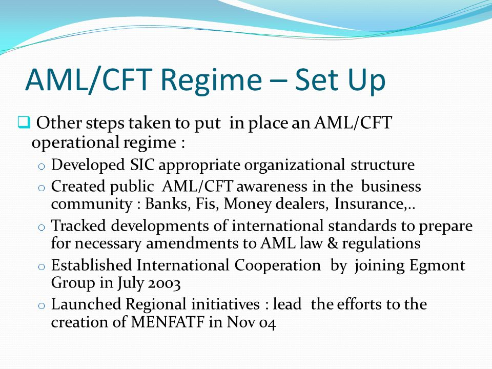 AML/CFT Regime – Set Up  Other steps taken to put in place an AML/CFT operational regime : o Developed SIC appropriate organizational structure o Created public AML/CFT awareness in the business community : Banks, Fis, Money dealers, Insurance,..