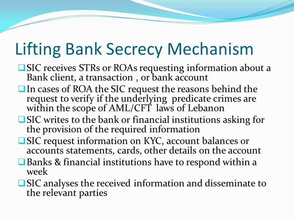 Lifting Bank Secrecy Mechanism  SIC receives STRs or ROAs requesting information about a Bank client, a transaction, or bank account  In cases of ROA the SIC request the reasons behind the request to verify if the underlying predicate crimes are within the scope of AML/CFT laws of Lebanon  SIC writes to the bank or financial institutions asking for the provision of the required information  SIC request information on KYC, account balances or accounts statements, cards, other details on the account  Banks & financial institutions have to respond within a week  SIC analyses the received information and disseminate to the relevant parties