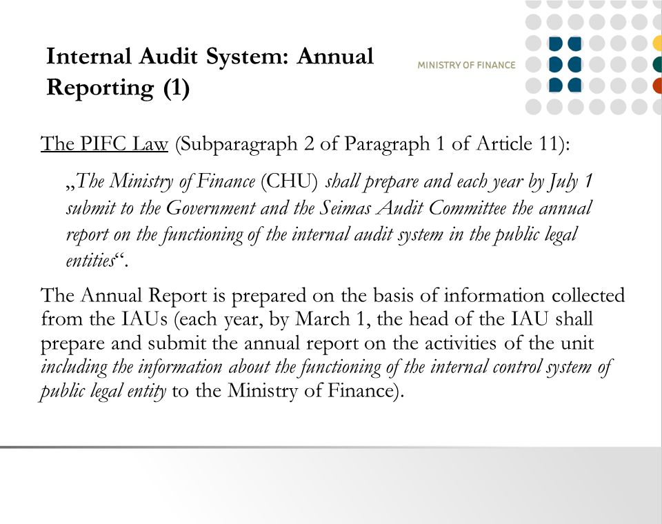 "Internal Audit System: Annual Reporting (1) The PIFC Law (Subparagraph 2 of Paragraph 1 of Article 11): ""The Ministry of Finance (CHU) shall prepare and each year by July 1 submit to the Government and the Seimas Audit Committee the annual report on the functioning of the internal audit system in the public legal entities ."