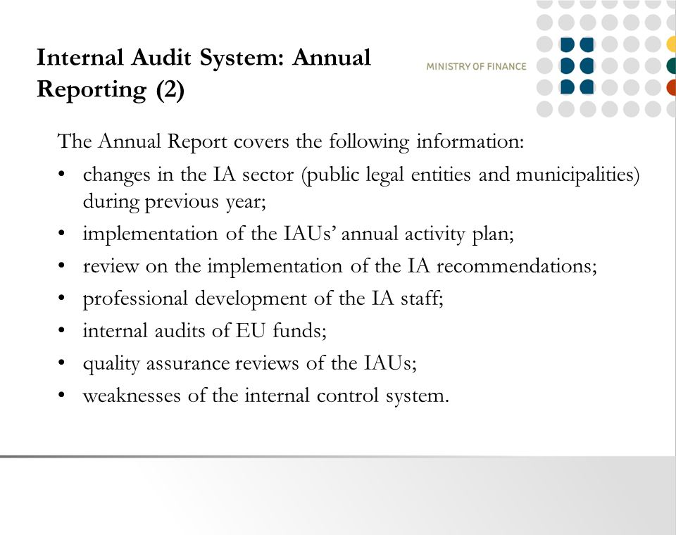Internal Audit System: Annual Reporting (2) The Annual Report covers the following information: changes in the IA sector (public legal entities and municipalities) during previous year; implementation of the IAUs' annual activity plan; review on the implementation of the IA recommendations; professional development of the IA staff; internal audits of EU funds; quality assurance reviews of the IAUs; weaknesses of the internal control system.